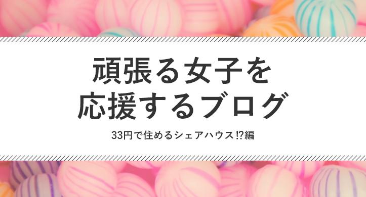 33円で住めるシェアハウス⁉︎~頑張る女子を応援するブログ~